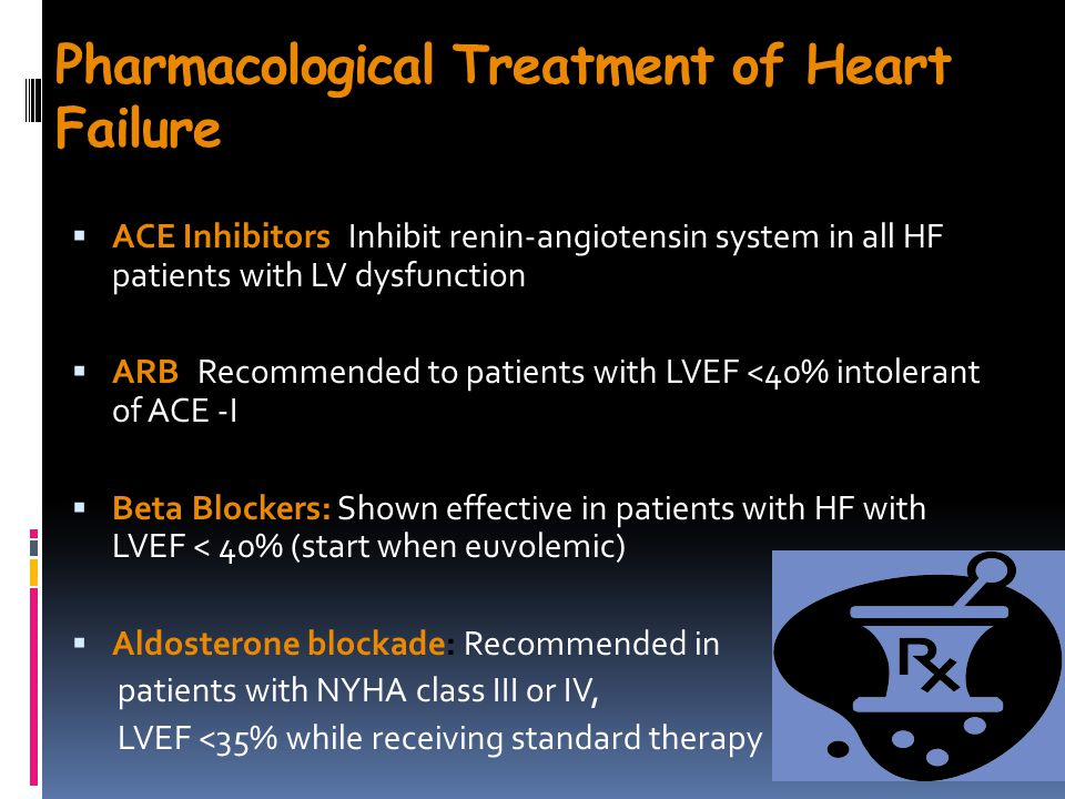 Pharmacological Treatment of Heart Failure  ACE Inhibitors: Inhibit renin-angiotensin system in all HF patients with LV dysfunction  ARB: Recommended to patients with LVEF <40% intolerant of ACE -I  Beta Blockers: Shown effective in patients with HF with LVEF < 40% (start when euvolemic)  Aldosterone blockade: Recommended in patients with NYHA class III or IV, LVEF <35% while receiving standard therapy