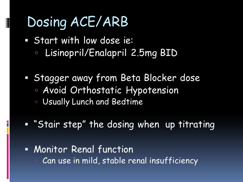 Dosing ACE/ARB  Start with low dose ie:  Lisinopril/Enalapril 2.5mg BID  Stagger away from Beta Blocker dose  Avoid Orthostatic Hypotension  Usually Lunch and Bedtime  Stair step the dosing when up titrating  Monitor Renal function  Can use in mild, stable renal insufficiency