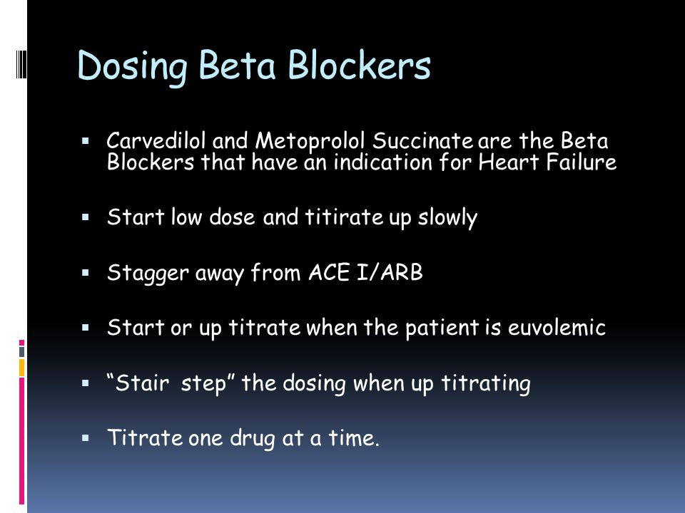 Dosing Beta Blockers  Carvedilol and Metoprolol Succinate are the Beta Blockers that have an indication for Heart Failure  Start low dose and titirate up slowly  Stagger away from ACE I/ARB  Start or up titrate when the patient is euvolemic  Stair step the dosing when up titrating  Titrate one drug at a time.