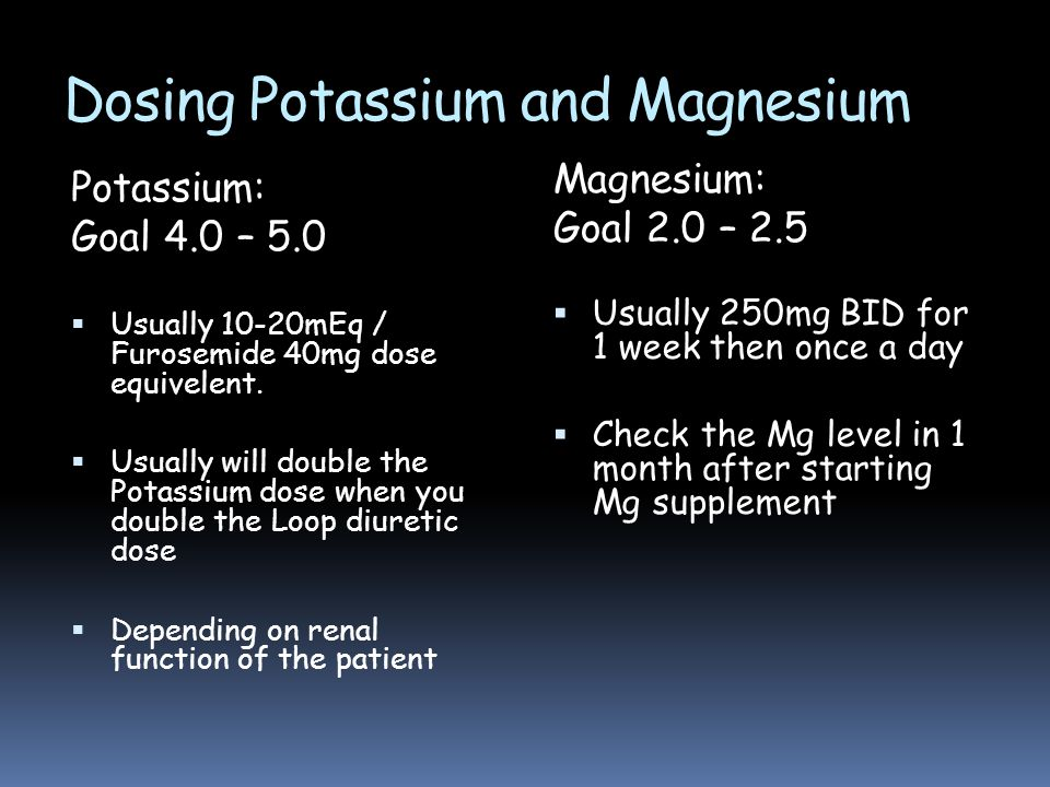 Dosing Potassium and Magnesium Potassium: Goal 4.0 – 5.0  Usually 10-20mEq / Furosemide 40mg dose equivelent.  Usually will double the Potassium dos