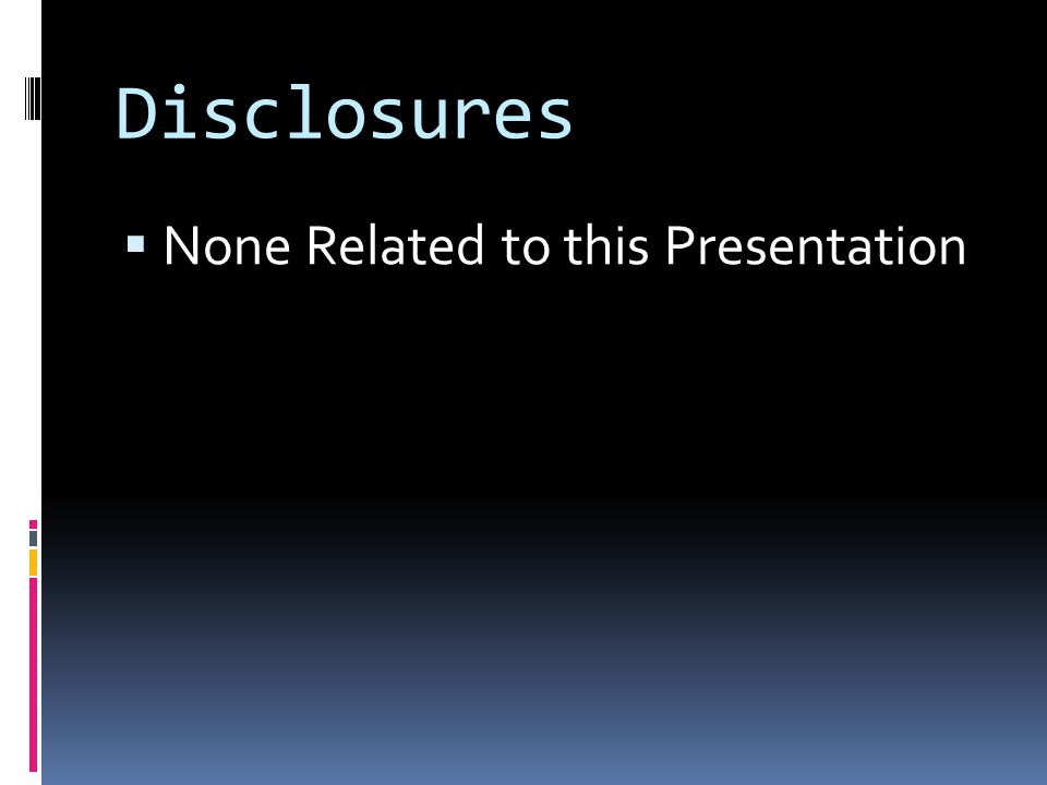 Disclosures  None Related to this Presentation