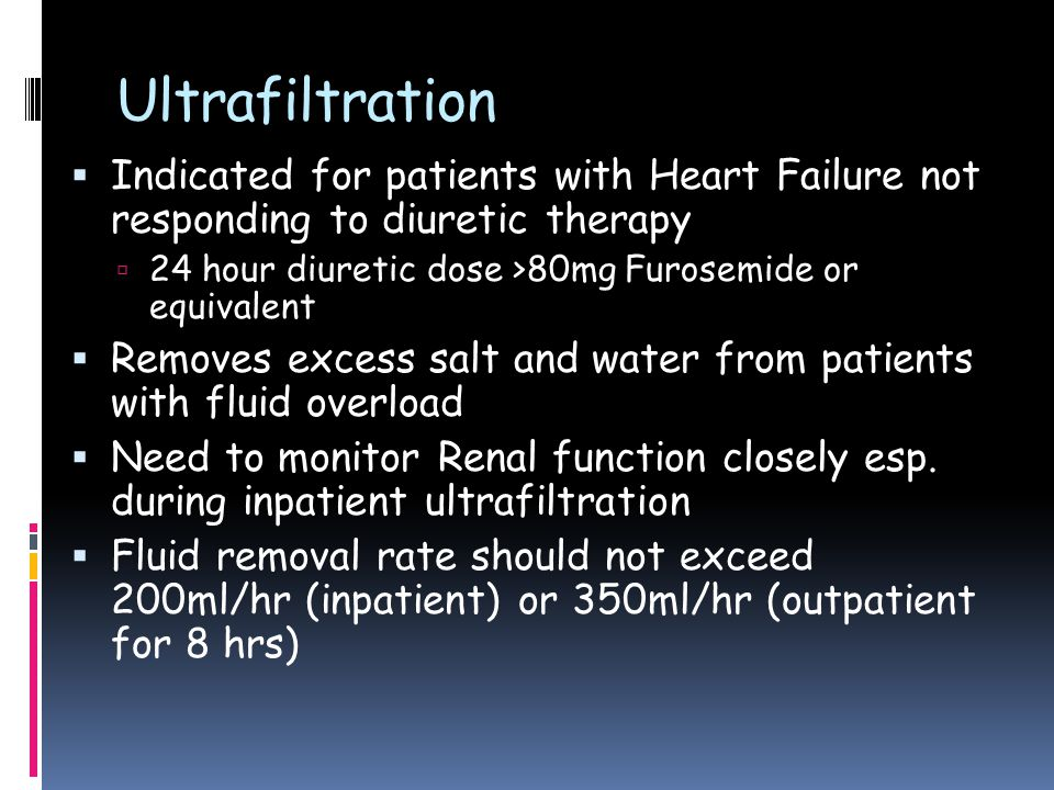 Ultrafiltration  Indicated for patients with Heart Failure not responding to diuretic therapy  24 hour diuretic dose >80mg Furosemide or equivalent  Removes excess salt and water from patients with fluid overload  Need to monitor Renal function closely esp.