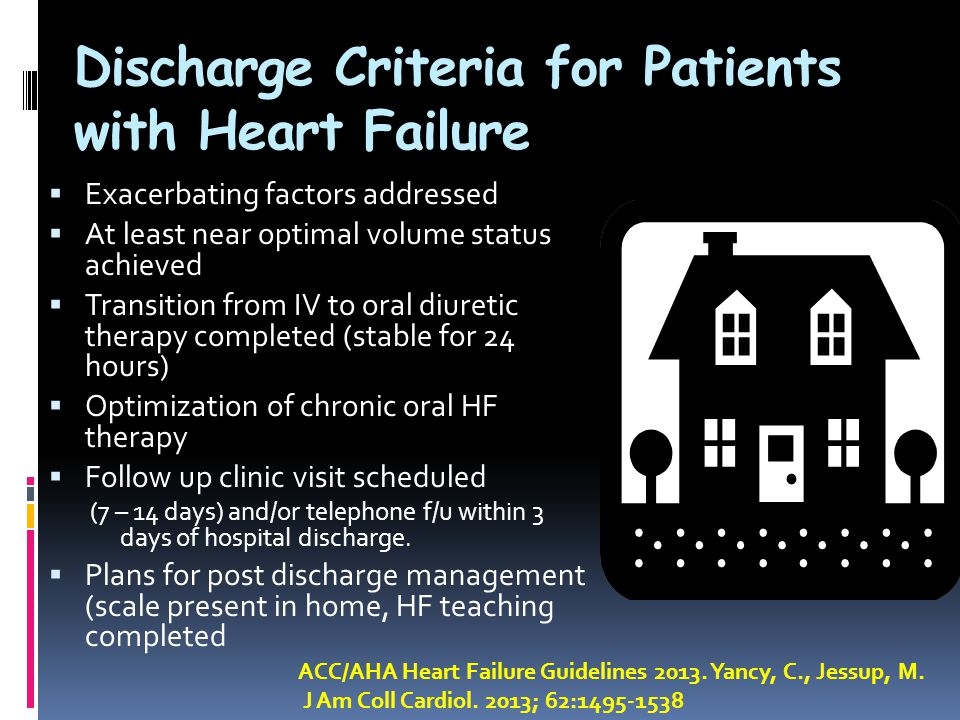 Discharge Criteria for Patients with Heart Failure  Exacerbating factors addressed  At least near optimal volume status achieved  Transition from IV to oral diuretic therapy completed (stable for 24 hours)  Optimization of chronic oral HF therapy  Follow up clinic visit scheduled (7 – 14 days) and/or telephone f/u within 3 days of hospital discharge.