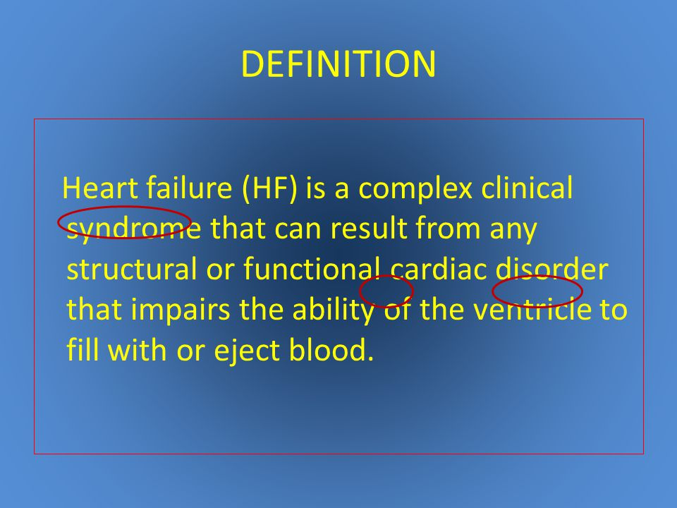 DEFINITION Heart failure (HF) is a complex clinical syndrome that can result from any structural or functional cardiac disorder that impairs the ability of the ventricle to fill with or eject blood.