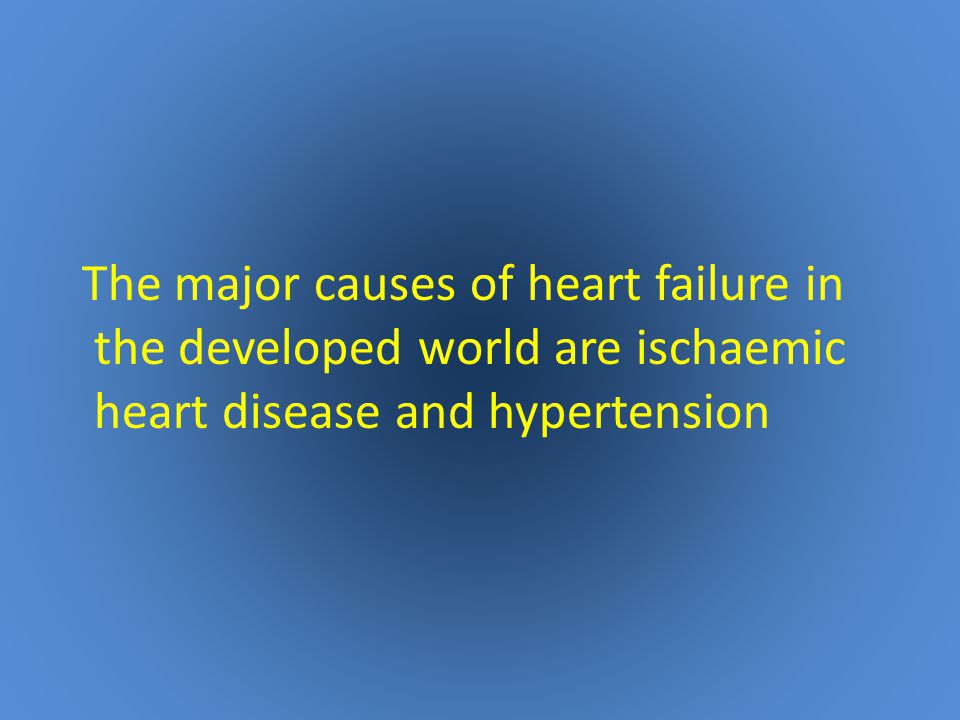 The major causes of heart failure in the developed world are ischaemic heart disease and hypertension