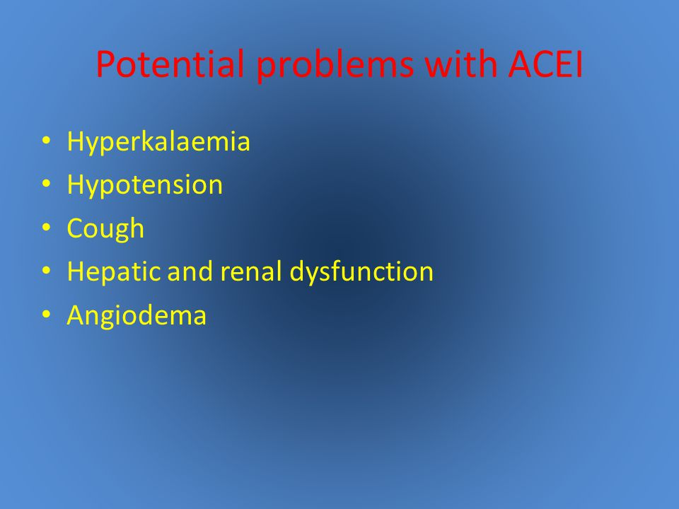 Potential problems with ACEI Hyperkalaemia Hypotension Cough Hepatic and renal dysfunction Angiodema
