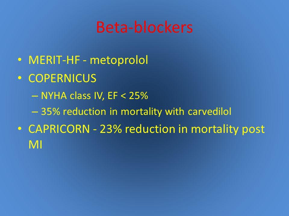 Beta-blockers MERIT-HF - metoprolol COPERNICUS – NYHA class IV, EF < 25% – 35% reduction in mortality with carvedilol CAPRICORN - 23% reduction in mortality post MI