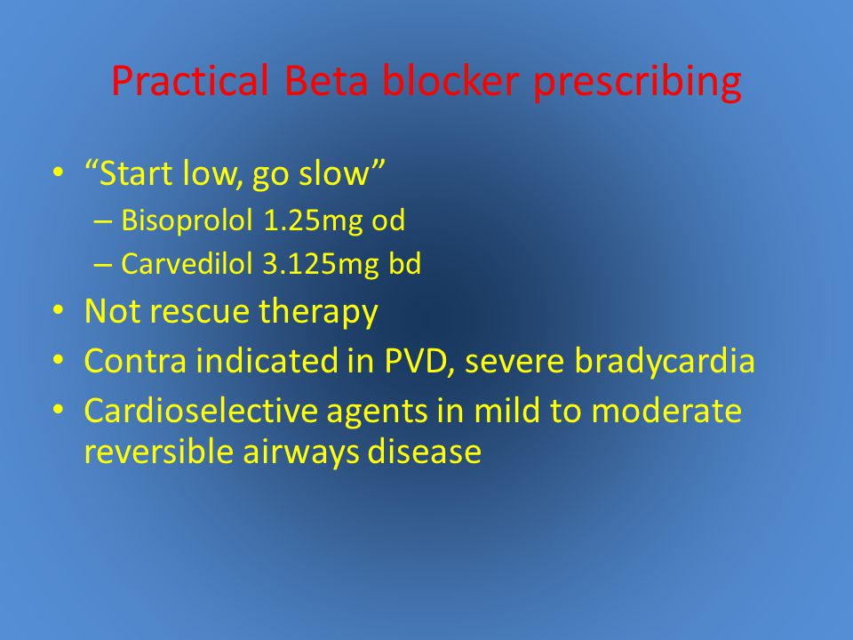 Practical Beta blocker prescribing Start low, go slow – Bisoprolol 1.25mg od – Carvedilol 3.125mg bd Not rescue therapy Contra indicated in PVD, severe bradycardia Cardioselective agents in mild to moderate reversible airways disease