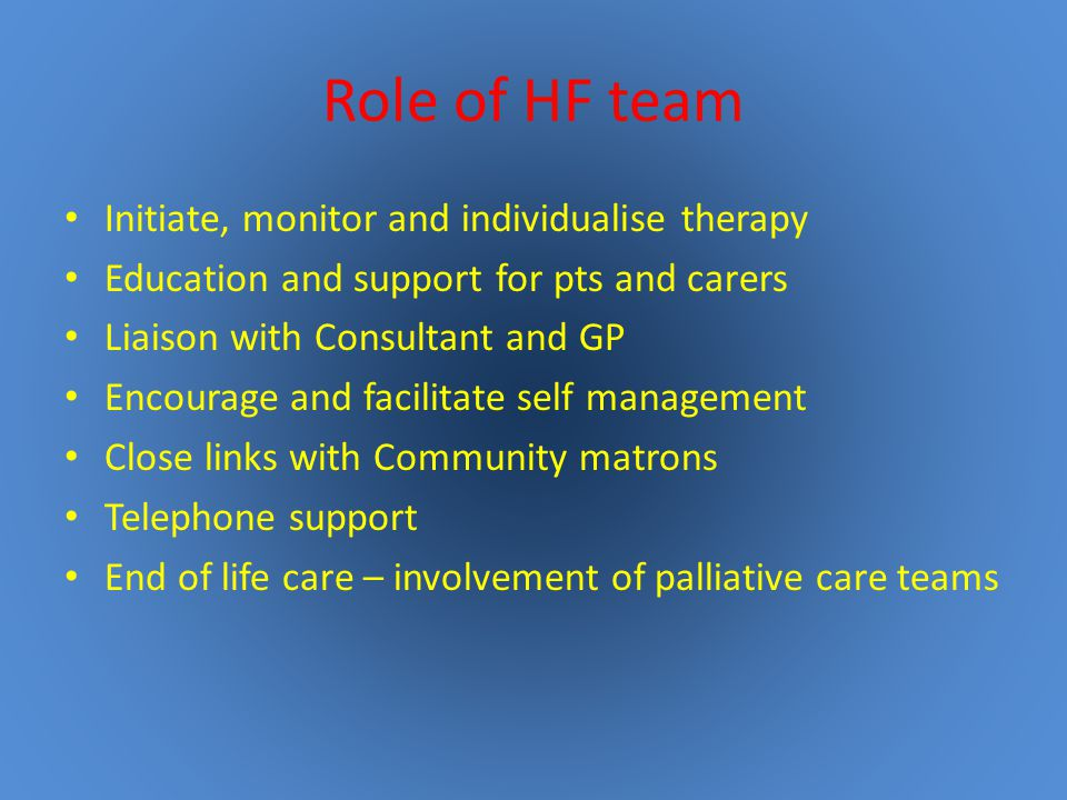 Role of HF team Initiate, monitor and individualise therapy Education and support for pts and carers Liaison with Consultant and GP Encourage and facilitate self management Close links with Community matrons Telephone support End of life care – involvement of palliative care teams