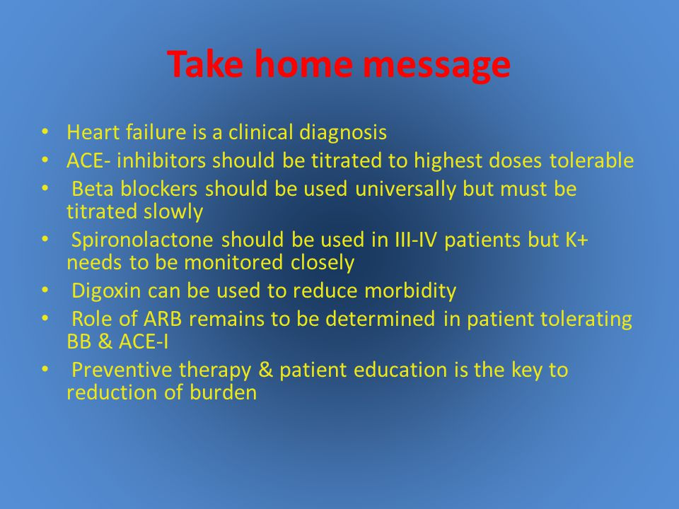 Take home message Heart failure is a clinical diagnosis ACE- inhibitors should be titrated to highest doses tolerable Beta blockers should be used universally but must be titrated slowly Spironolactone should be used in III-IV patients but K+ needs to be monitored closely Digoxin can be used to reduce morbidity Role of ARB remains to be determined in patient tolerating BB & ACE-I Preventive therapy & patient education is the key to reduction of burden