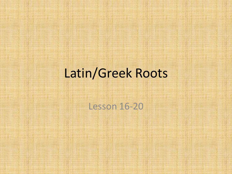 Latin/Greek Roots Lesson 16-20