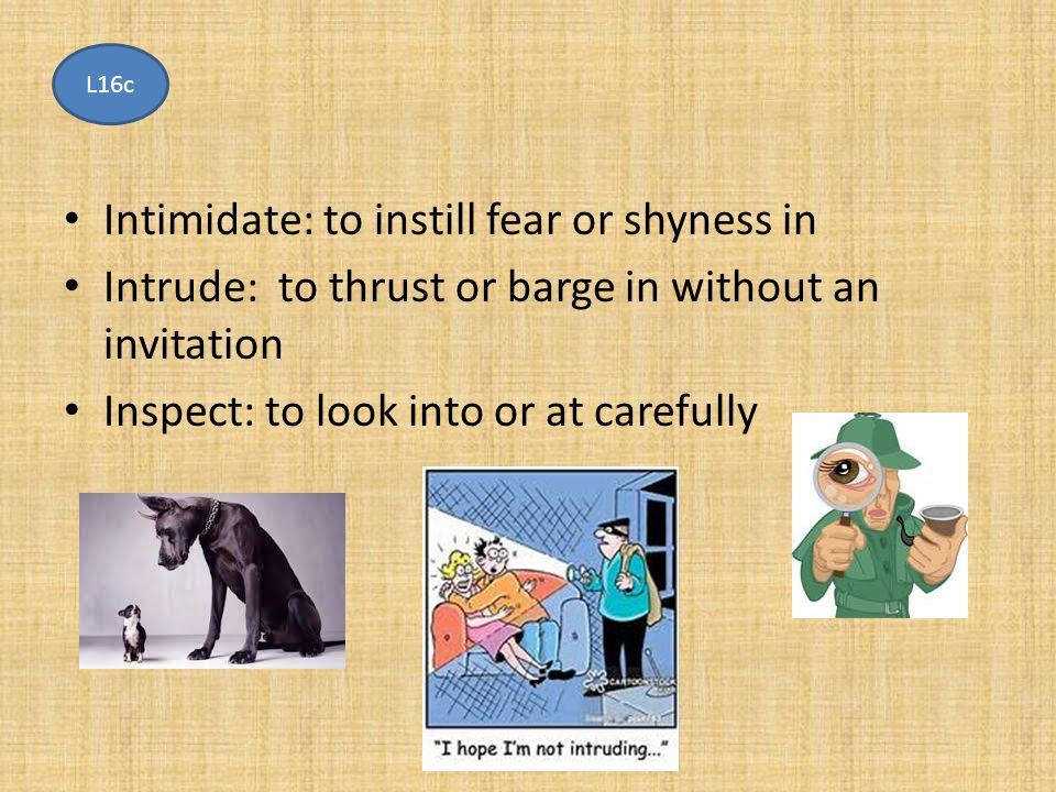 Intimidate: to instill fear or shyness in Intrude: to thrust or barge in without an invitation Inspect: to look into or at carefully L16c