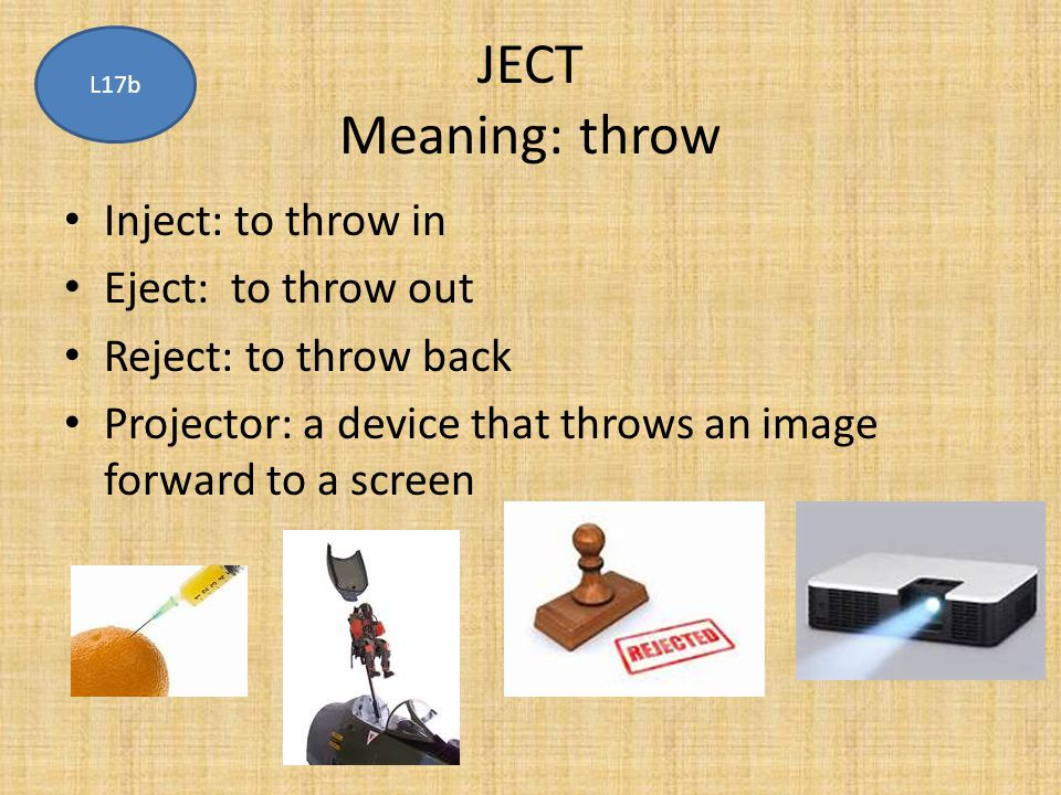 JECT Meaning: throw Inject: to throw in Eject: to throw out Reject: to throw back Projector: a device that throws an image forward to a screen L17b