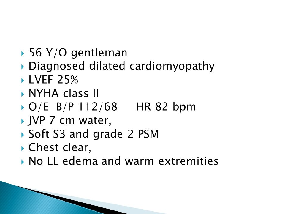  56 Y/O gentleman  Diagnosed dilated cardiomyopathy  LVEF 25%  NYHA class II  O/E B/P 112/68 HR 82 bpm  JVP 7 cm water,  Soft S3 and grade 2 PSM  Chest clear,  No LL edema and warm extremities