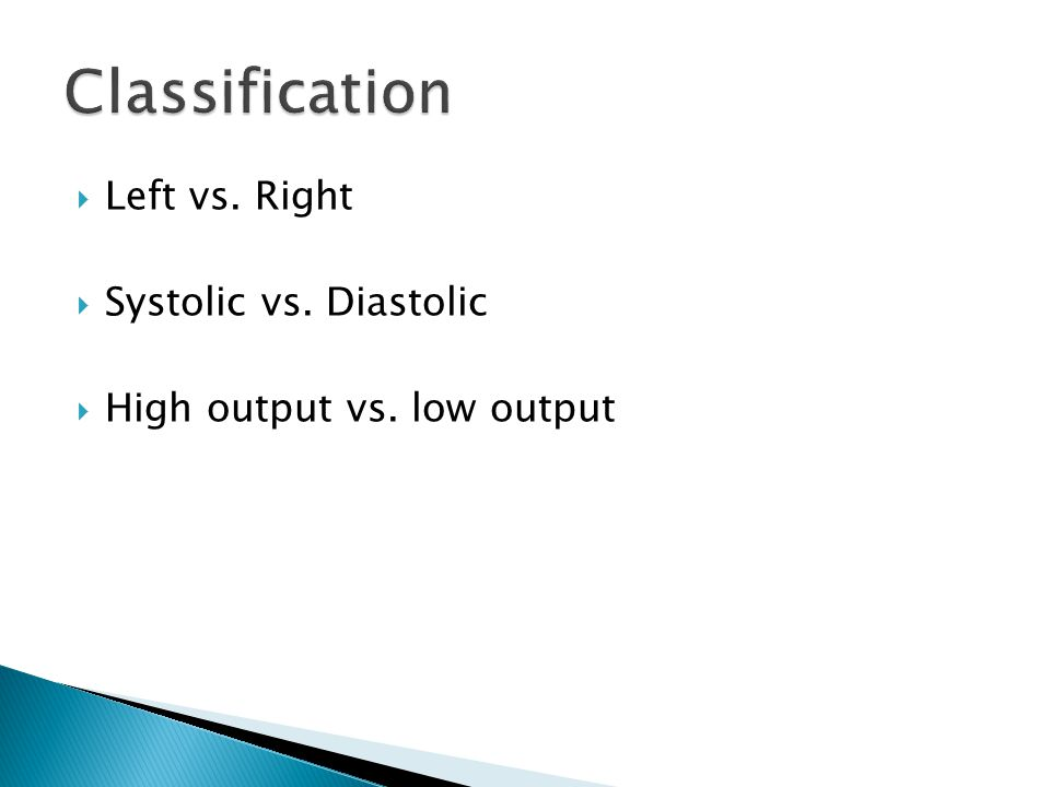  Left vs. Right  Systolic vs. Diastolic  High output vs. low output