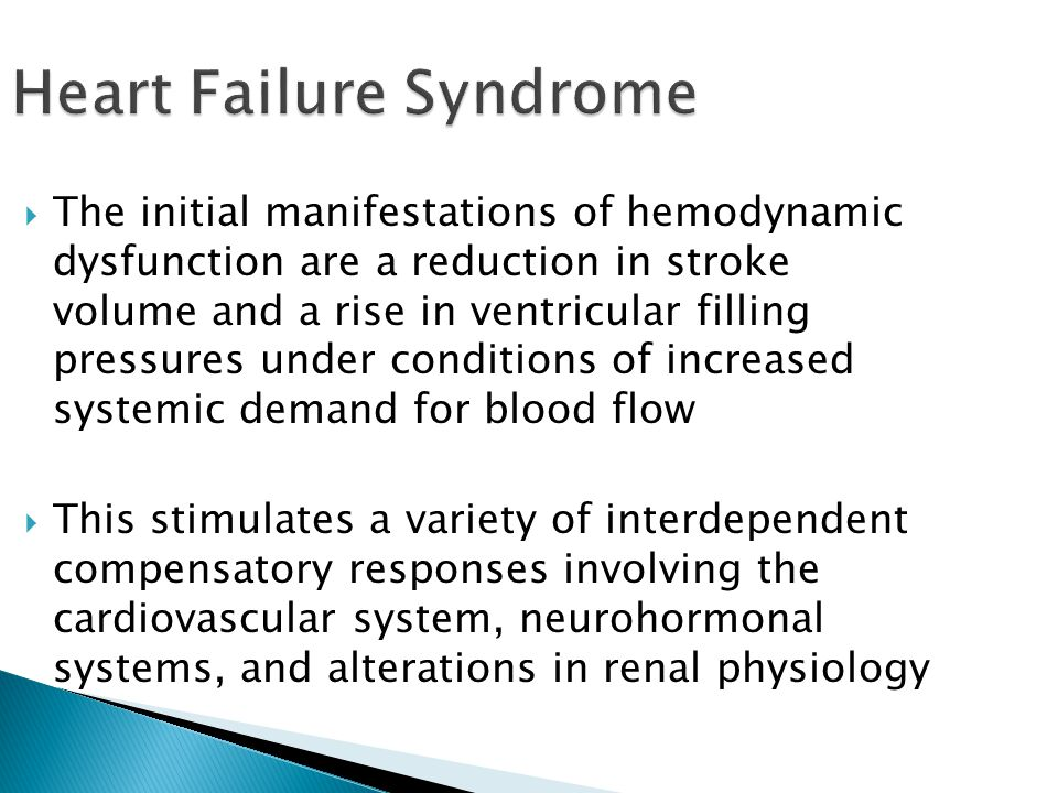 Heart Failure Syndrome  The initial manifestations of hemodynamic dysfunction are a reduction in stroke volume and a rise in ventricular filling pressures under conditions of increased systemic demand for blood flow  This stimulates a variety of interdependent compensatory responses involving the cardiovascular system, neurohormonal systems, and alterations in renal physiology