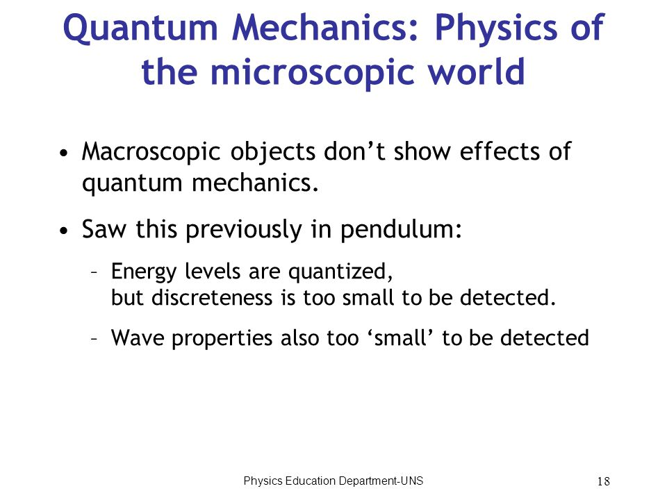 Physics Education Department-UNS 18 Quantum Mechanics: Physics of the microscopic world Macroscopic objects don't show effects of quantum mechanics. S