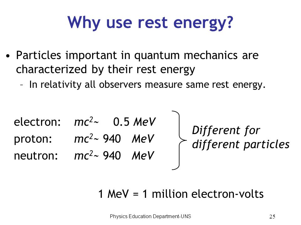 Physics Education Department-UNS 25 Why use rest energy? Particles important in quantum mechanics are characterized by their rest energy –In relativit