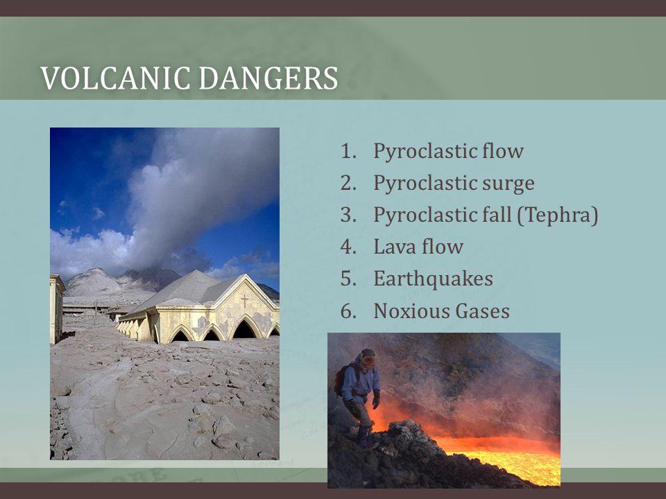 VOLCANIC DANGERSVOLCANIC DANGERS 1.Pyroclastic flow 2.Pyroclastic surge 3.Pyroclastic fall (Tephra) 4.Lava flow 5.Earthquakes 6.Noxious Gases