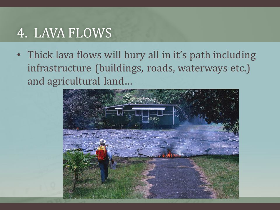 4. LAVA FLOWS4. LAVA FLOWS Thick lava flows will bury all in it's path including infrastructure (buildings, roads, waterways etc.) and agricultural la