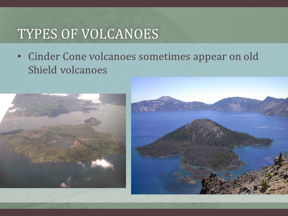 TYPES OF VOLCANOESTYPES OF VOLCANOES Cinder Cone volcanoes sometimes appear on old Shield volcanoes