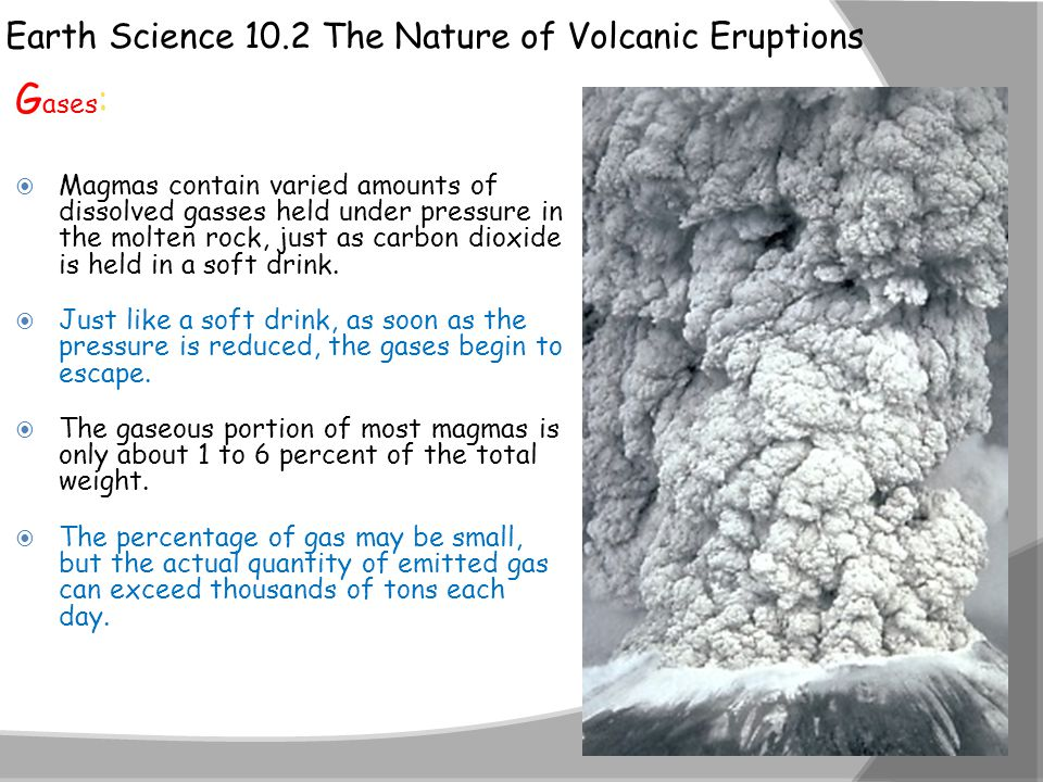 Earth Science 10.2 The Nature of Volcanic Eruptions G ases :  Magmas contain varied amounts of dissolved gasses held under pressure in the molten roc