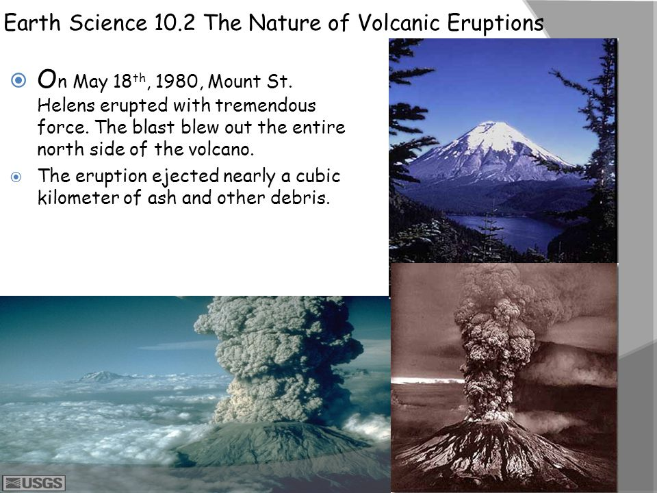 Earth Science 10.2 The Nature of Volcanic Eruptions  O n May 18 th, 1980, Mount St. Helens erupted with tremendous force. The blast blew out the enti