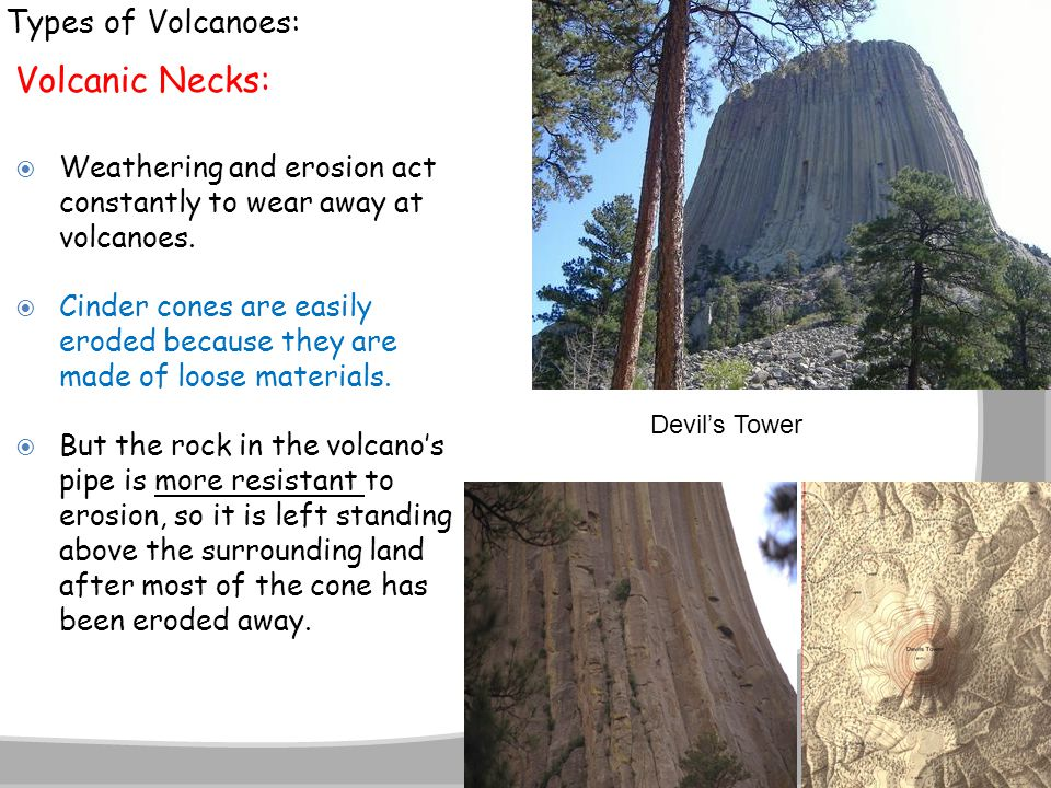 Types of Volcanoes: Volcanic Necks:  Weathering and erosion act constantly to wear away at volcanoes.  Cinder cones are easily eroded because they a