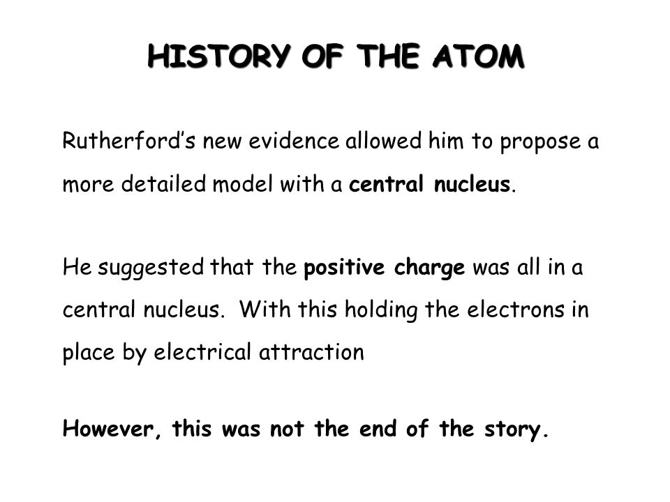 HISTORY OF THE ATOM Rutherford's new evidence allowed him to propose a more detailed model with a central nucleus. He suggested that the positive char