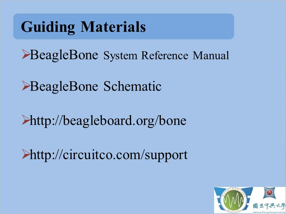 Guiding Materials  BeagleBone System Reference Manual  BeagleBone Schematic  http://beagleboard.org/bone  http://circuitco.com/support