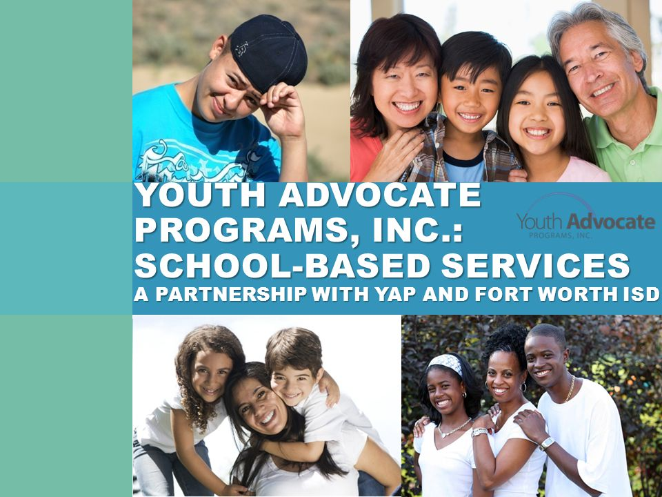 YOUTHADVOCATE PROGRAMS, INC.: SCHOOL-BASED SERVICES A PARTNERSHIP WITH YAP AND FORT WORTH ISD YOUTH ADVOCATE PROGRAMS, INC.: SCHOOL-BASED SERVICES A PARTNERSHIP WITH YAP AND FORT WORTH ISD