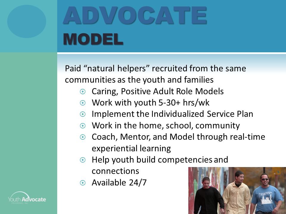 ADVOCATE MODEL Paid natural helpers recruited from the same communities as the youth and families  Caring, Positive Adult Role Models  Work with youth 5-30+ hrs/wk  Implement the Individualized Service Plan  Work in the home, school, community  Coach, Mentor, and Model through real-time experiential learning  Help youth build competencies and connections  Available 24/7