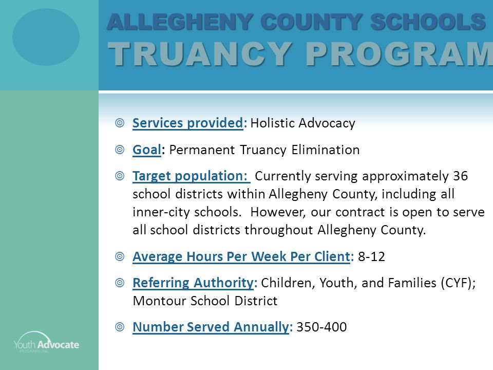 ALLEGHENY COUNTY SCHOOLS TRUANCY PROGRAM ALLEGHENY COUNTY SCHOOLS TRUANCY PROGRAM  Services provided: Holistic Advocacy  Goal: Permanent Truancy Elimination  Target population: Currently serving approximately 36 school districts within Allegheny County, including all inner-city schools.