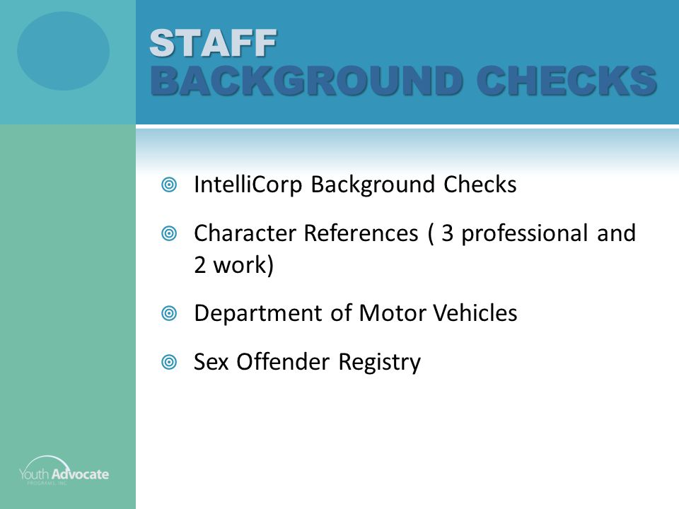  IntelliCorp Background Checks  Character References ( 3 professional and 2 work)  Department of Motor Vehicles  Sex Offender RegistrySTAFF BACKGROUND CHECKS