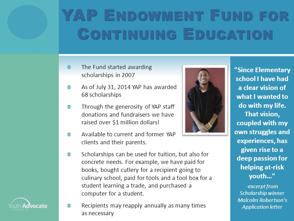 YAP E NDOWMENT F UND FOR C ONTINUING E DUCATION  The Fund started awarding scholarships in 2007  As of July 31, 2014 YAP has awarded 68 scholarships  Through the generosity of YAP staff donations and fundraisers we have raised over $1 million dollars.