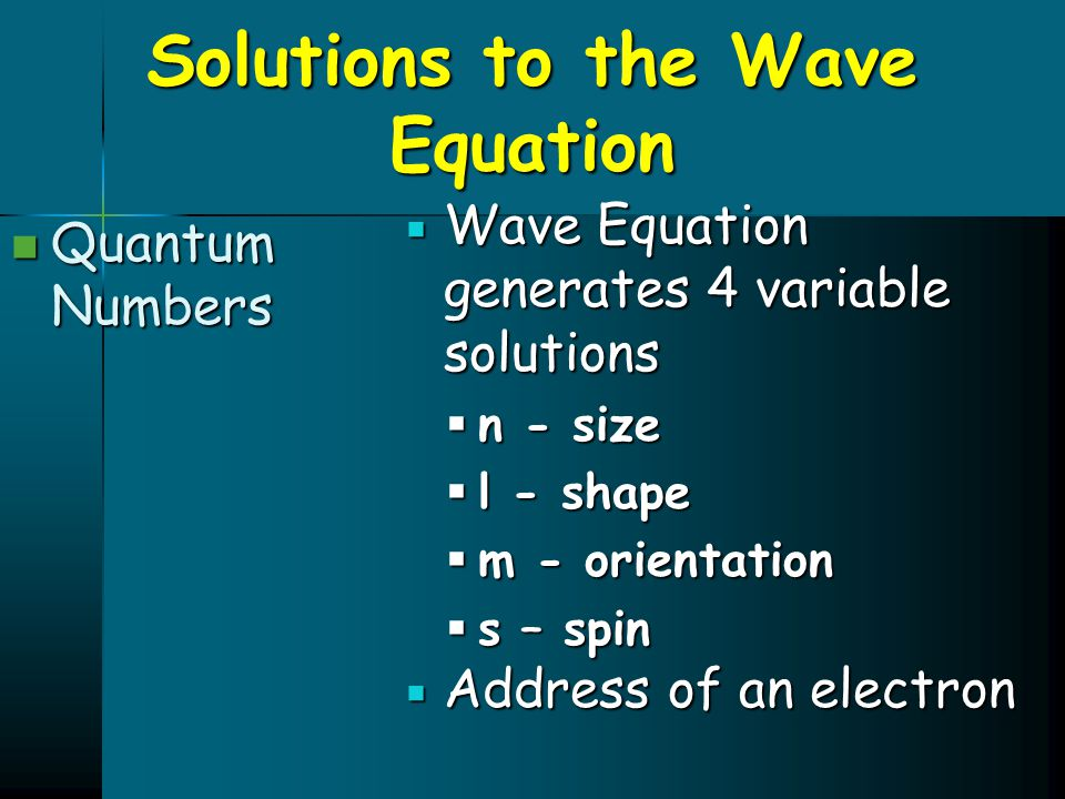 Solutions to the Wave Equation Quantum Numbers Quantum Numbers  Wave Equation generates 4 variable solutions  n - size  l - shape  m - orientation