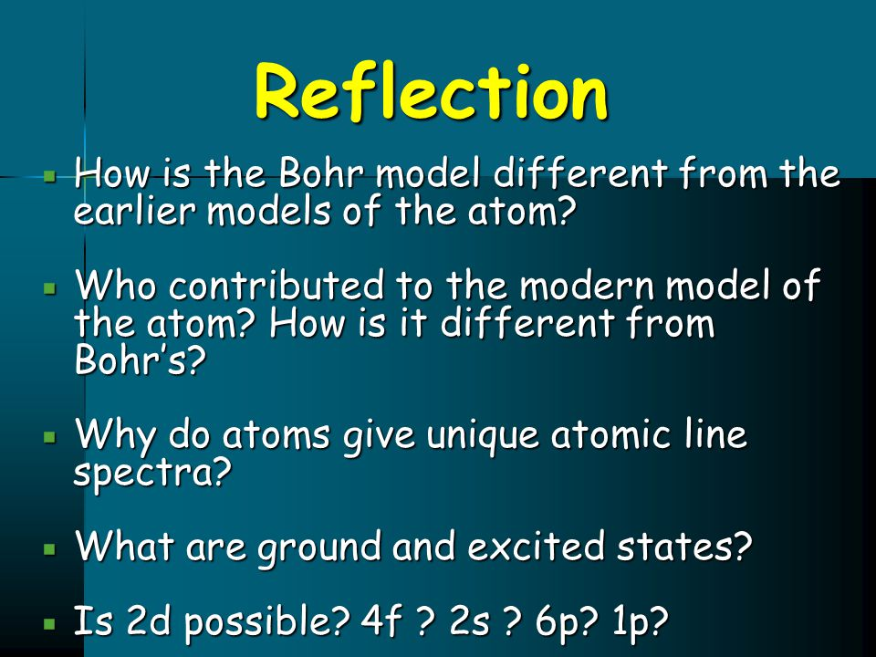 Reflection  How is the Bohr model different from the earlier models of the atom?  Who contributed to the modern model of the atom? How is it differe