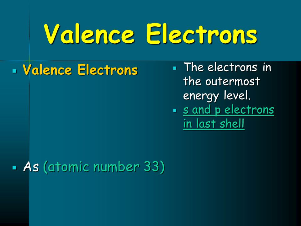 Valence Electrons  Valence Electrons  As (atomic number 33)  The electrons in the outermost energy level.  s and p electrons in last shell