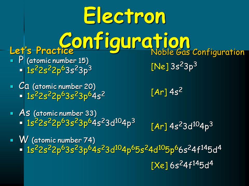 Electron Configuration Let's Practice  P (atomic number 15)  1s 2 2s 2 2p 6 3s 2 3p 3  Ca (atomic number 20)  1s 2 2s 2 2p 6 3s 2 3p 6 4s 2  As (