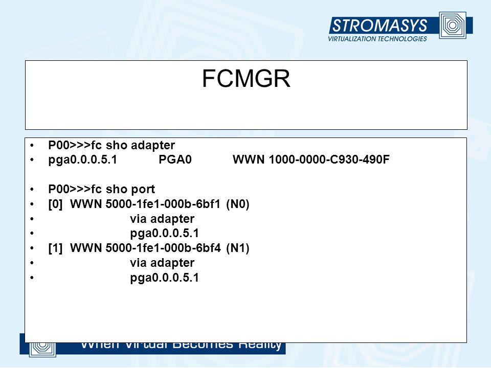 FCMGR P00>>>fc sho adapter pga0.0.0.5.1 PGA0 WWN 1000-0000-C930-490F P00>>>fc sho port [0] WWN 5000-1fe1-000b-6bf1 (N0) via adapter pga0.0.0.5.1 [1] W
