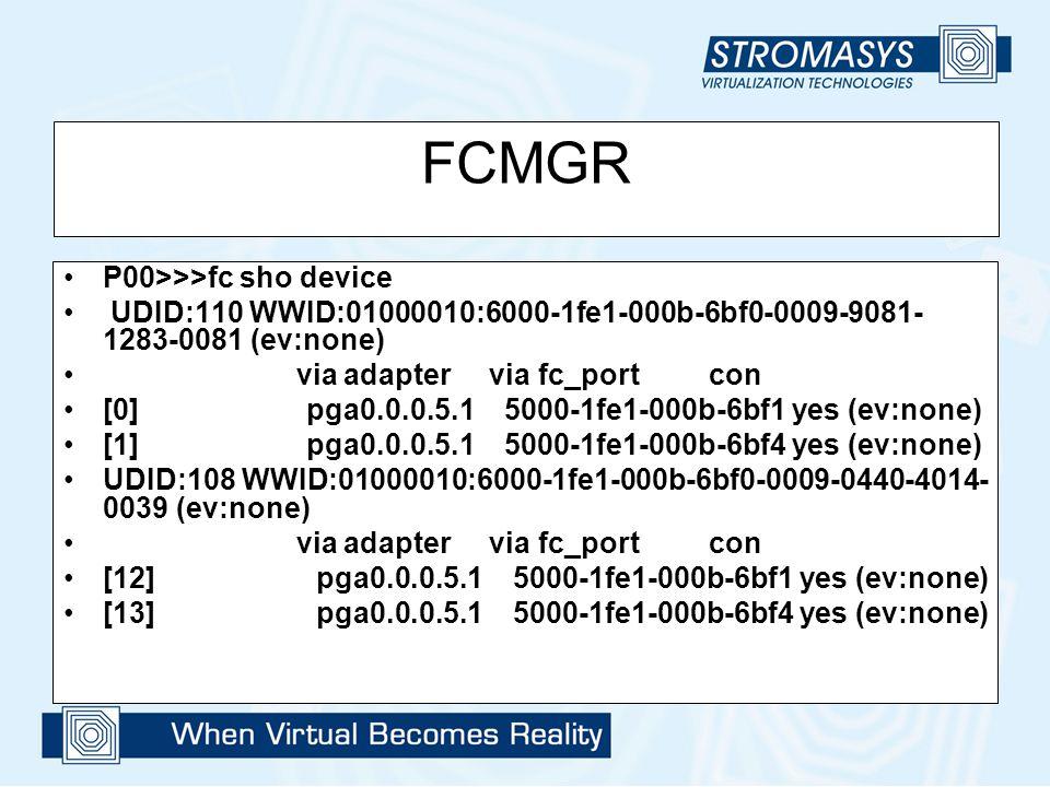 FCMGR P00>>>fc sho device UDID:110 WWID:01000010:6000-1fe1-000b-6bf0-0009-9081- 1283-0081 (ev:none) via adapter via fc_port con [0] pga0.0.0.5.1 5000-