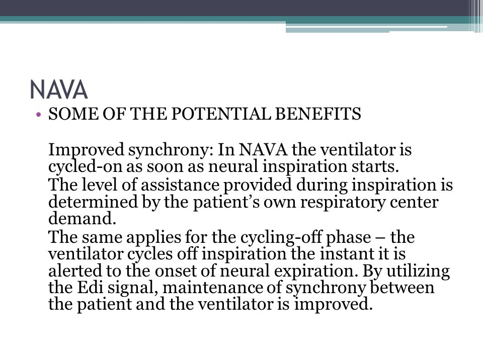 NAVA SOME OF THE POTENTIAL BENEFITS Improved synchrony: In NAVA the ventilator is cycled-on as soon as neural inspiration starts.
