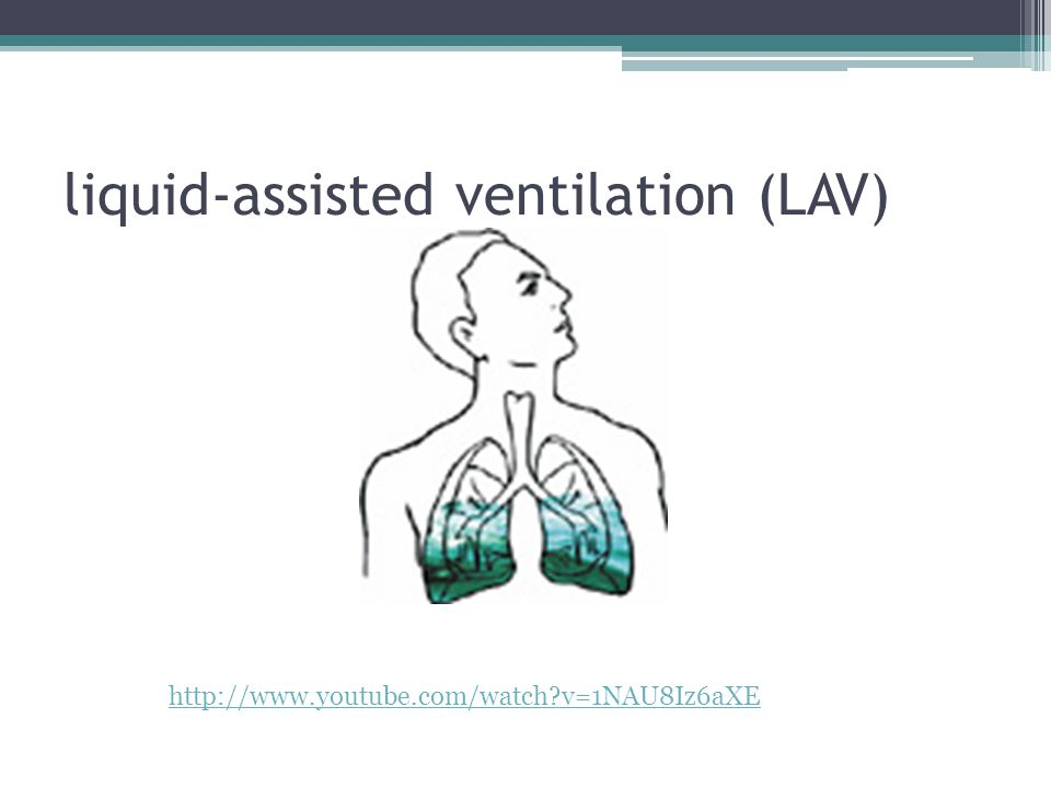 liquid-assisted ventilation (LAV) http://www.youtube.com/watch v=1NAU8Iz6aXE