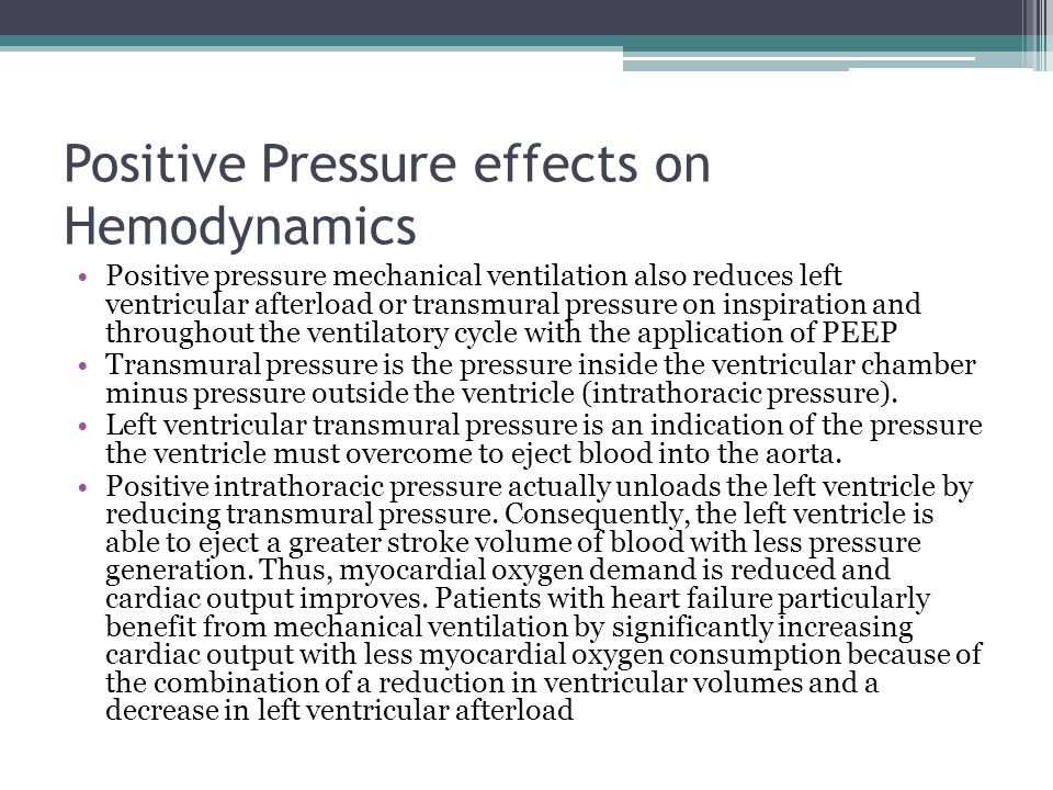 Positive Pressure effects on Hemodynamics Positive pressure mechanical ventilation also reduces left ventricular afterload or transmural pressure on inspiration and throughout the ventilatory cycle with the application of PEEP Transmural pressure is the pressure inside the ventricular chamber minus pressure outside the ventricle (intrathoracic pressure).