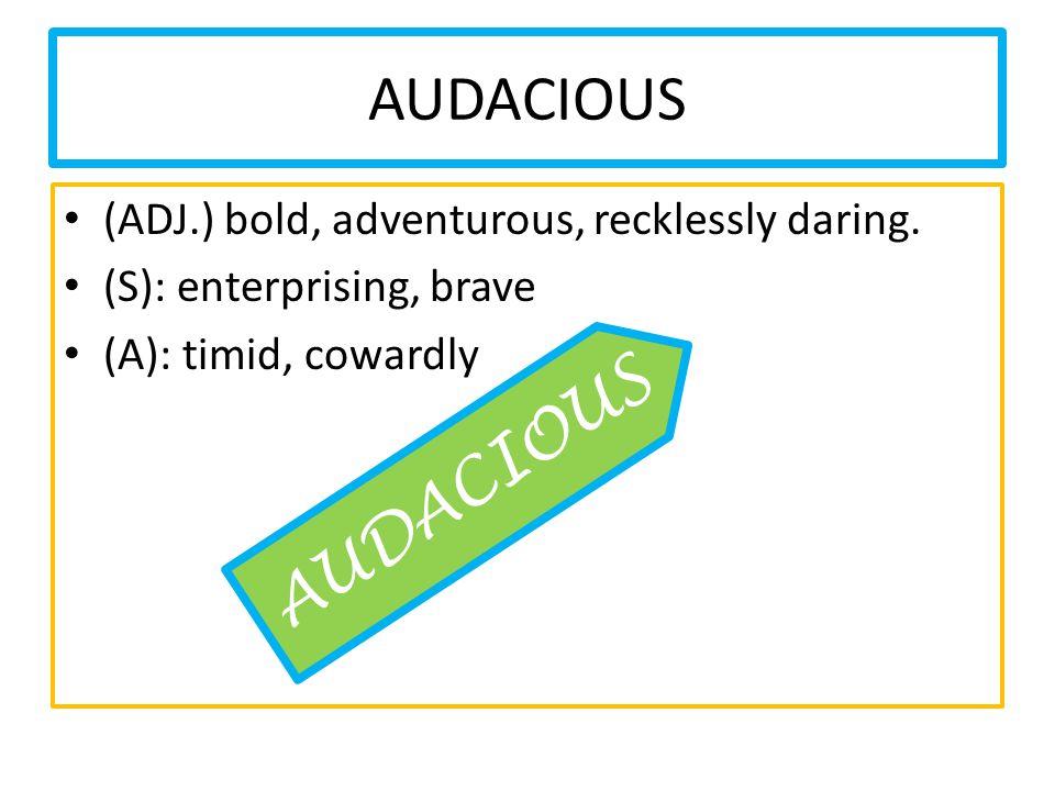 AUDACIOUS (ADJ.) bold, adventurous, recklessly daring. (S): enterprising, brave (A): timid, cowardly AUDACIOUS