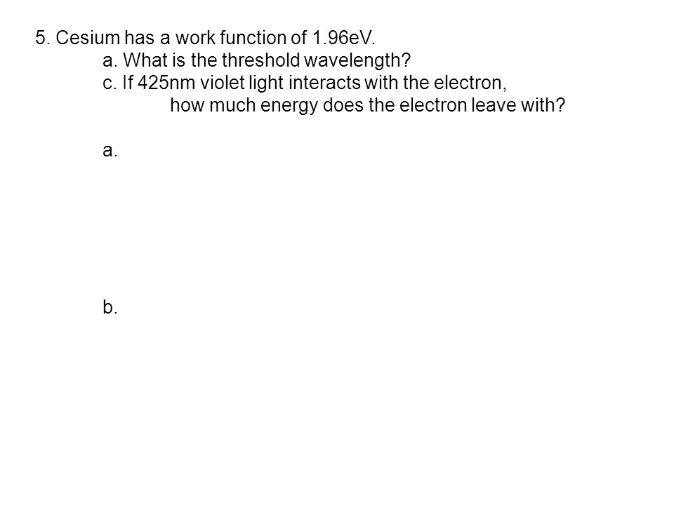 5. Cesium has a work function of 1.96eV. a. What is the threshold wavelength.