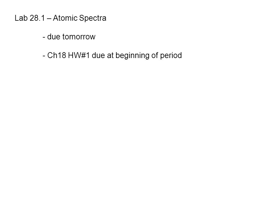 Lab 28.1 – Atomic Spectra - due tomorrow - Ch18 HW#1 due at beginning of period