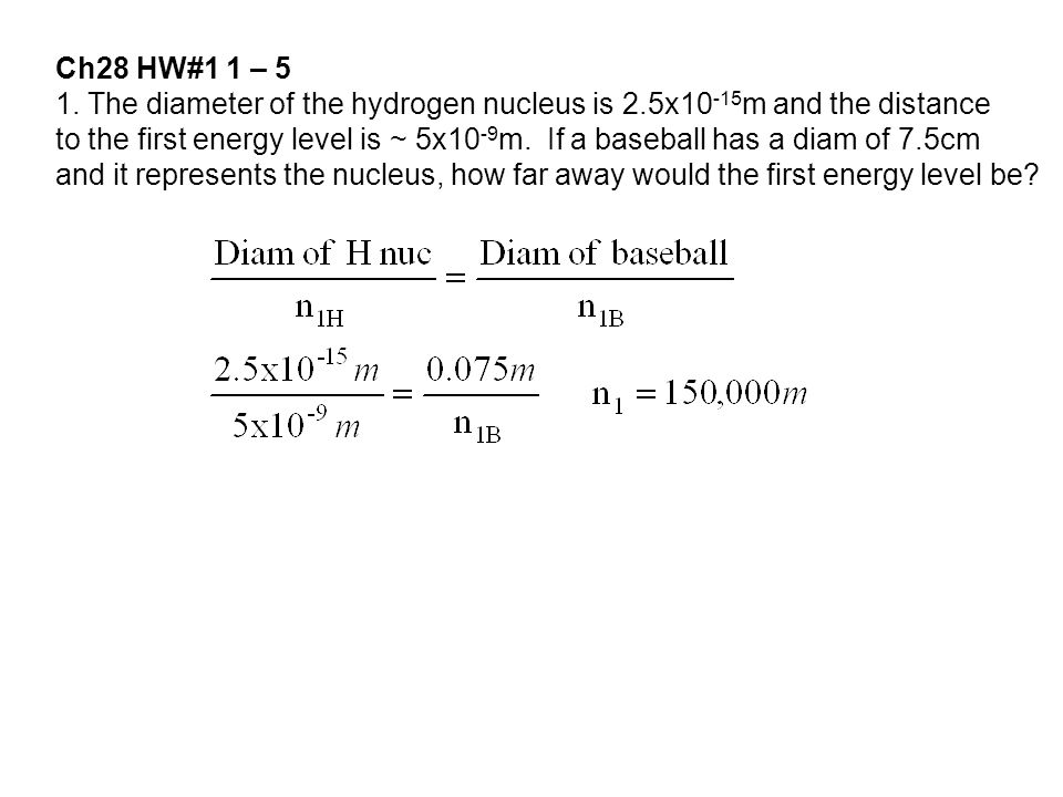 Ch28 HW#1 1 – 5 1. The diameter of the hydrogen nucleus is 2.5x10 -15 m and the distance to the first energy level is ~ 5x10 -9 m. If a baseball has a