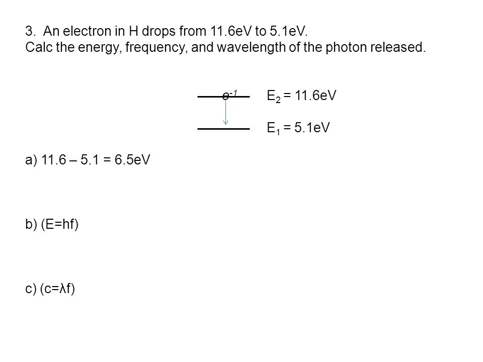 3. An electron in H drops from 11.6eV to 5.1eV.