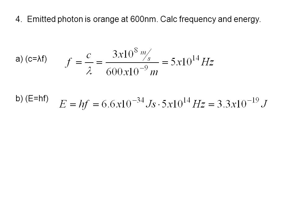 4. Emitted photon is orange at 600nm. Calc frequency and energy. a) (c=λf) b) (E=hf)